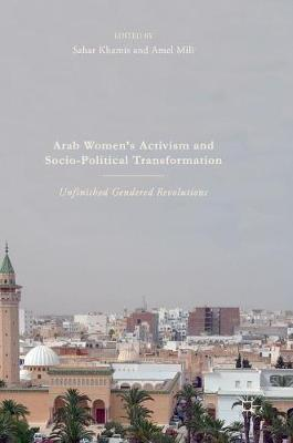 Arab Women's Activism and Socio-Political Transformation: Unfinished Gendered Revolutions (Hardback)