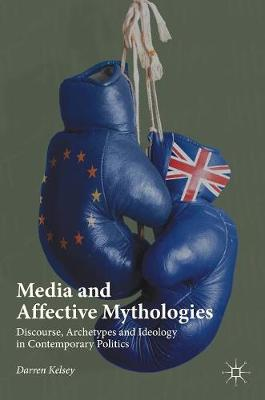 Media and Affective Mythologies: Discourse, Archetypes and Ideology in Contemporary Politics (Hardback)