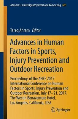 Advances in Human Factors in Sports, Injury Prevention and Outdoor Recreation: Proceedings of the AHFE 2017 International Conference on Human Factors in Sports, Injury Prevention and Outdoor Recreation, July 17-21, 2017, The Westin Bonaventure Hotel, Los Angeles, California, USA - Advances in Intelligent Systems and Computing 603 (Paperback)