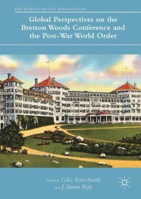 Global Perspectives on the Bretton Woods Conference and the Post-War World Order - The World of the Roosevelts (Hardback)