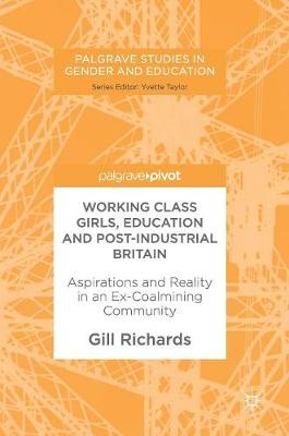 Working Class Girls, Education and Post-Industrial Britain: Aspirations and Reality in an Ex-Coalmining Community - Palgrave Studies in Gender and Education (Hardback)