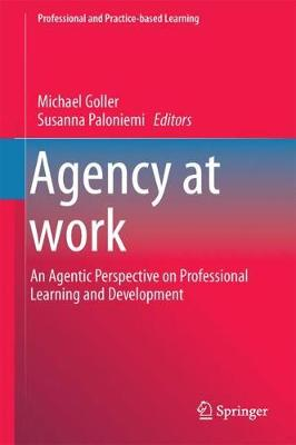 Agency at Work: An Agentic Perspective on Professional Learning and Development - Professional and Practice-based Learning 20 (Hardback)