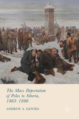 The Mass Deportation of Poles to Siberia, 1863-1880 (Hardback)