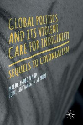 Global Politics and Its Violent Care for Indigeneity: Sequels to Colonialism (Hardback)