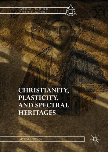 Christianity, Plasticity, and Spectral Heritages - Radical Theologies and Philosophies (Hardback)