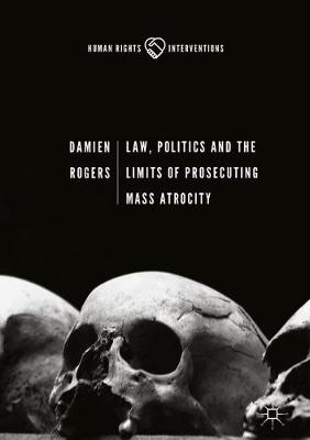 Law, Politics and the Limits of Prosecuting Mass Atrocity - Human Rights Interventions (Hardback)