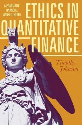 Ethics in Quantitative Finance: A Pragmatic Financial Market Theory (Hardback)