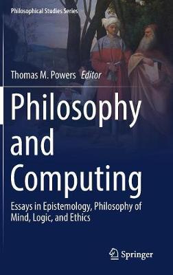 Philosophy and Computing: Essays in Epistemology, Philosophy of Mind, Logic, and Ethics - Philosophical Studies Series 128 (Hardback)