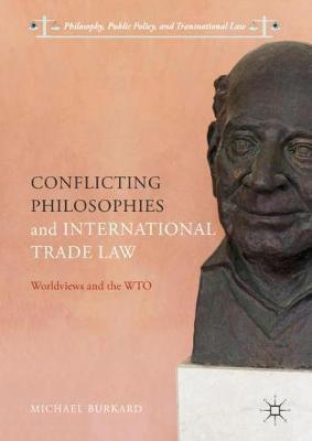 Conflicting Philosophies and International Trade Law: Worldviews and the WTO - Philosophy, Public Policy, and Transnational Law (Hardback)