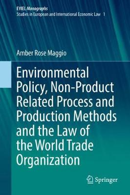 Environmental Policy, Non-Product Related Process and Production Methods and the Law of the World Trade Organization - EYIEL Monographs - Studies in European and International Economic Law 1 (Hardback)