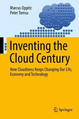 Inventing the Cloud Century: How Cloudiness Keeps Changing Our Life, Economy and Technology (Hardback)