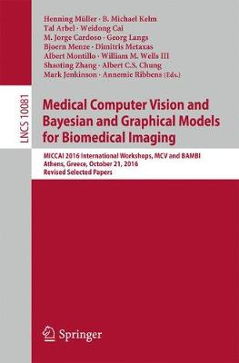 Medical Computer Vision and Bayesian and Graphical Models for Biomedical Imaging: MICCAI 2016 International Workshops, MCV and BAMBI, Athens, Greece, October 21, 2016, Revised Selected Papers - Lecture Notes in Computer Science 10081 (Paperback)