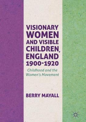 Visionary Women and Visible Children, England 1900-1920: Childhood and the Women's Movement (Hardback)