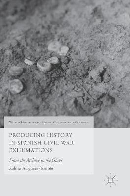 Producing History in Spanish Civil War Exhumations: From the Archive to the Grave - World Histories of Crime, Culture and Violence (Hardback)
