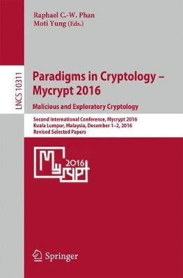 Paradigms in Cryptology - Mycrypt 2016. Malicious and Exploratory Cryptology: Second International Conference, Mycrypt 2016, Kuala Lumpur, Malaysia, December 1-2, 2016, Revised Selected Papers - Security and Cryptology 10311 (Paperback)