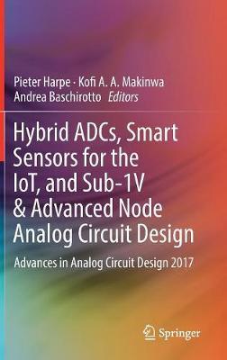 Hybrid ADCs, Smart Sensors for the IoT, and Sub-1V & Advanced Node Analog Circuit Design: Advances in Analog Circuit Design 2017 (Hardback)
