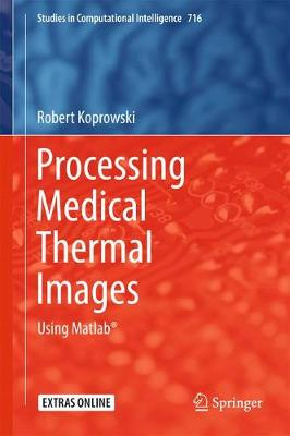 Processing Medical Thermal Images: Using Matlab (R) - Studies in Computational Intelligence 716 (Hardback)