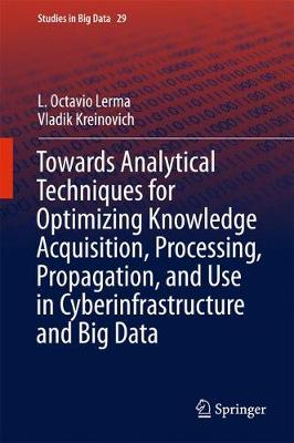 Towards Analytical Techniques for Optimizing Knowledge Acquisition, Processing, Propagation, and Use in Cyberinfrastructure and Big Data - Studies in Big Data 29 (Hardback)