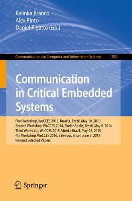 Communication in Critical Embedded Systems: First Workshop, WoCCES 2013, Brasilia, Brazil, May, 10, 2013, Second Workshop, WoCCES 2014, Florianopolis, Brazil, May 9, 2014, Third Workshop, WoCCES 2015, Vitoria, Brazil, May 22, 2015, 4th Workshop, WoCCES 2016, Salvador, Brazil, June 3, 2016, Revised Selected Papers - Communications in Computer and Information Science 702 (Paperback)