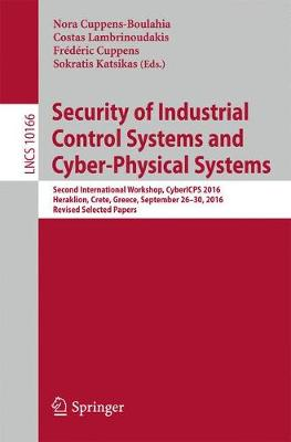 Security of Industrial Control Systems and Cyber-Physical Systems: Second International Workshop, CyberICPS 2016, Heraklion, Crete, Greece, September 26-30, 2016, Revised Selected Papers - Lecture Notes in Computer Science 10166 (Paperback)