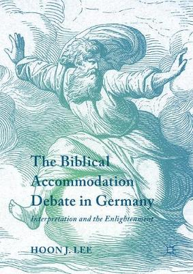 The Biblical Accommodation Debate in Germany: Interpretation and the Enlightenment (Hardback)