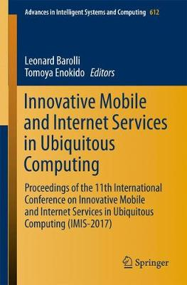 Innovative Mobile and Internet Services in Ubiquitous Computing: Proceedings of the 11th International Conference on Innovative Mobile and Internet Services in Ubiquitous Computing (IMIS-2017) - Advances in Intelligent Systems and Computing 612 (Paperback)