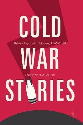 Cold War Stories: British Dystopian Fiction, 1945-1990 (Hardback)