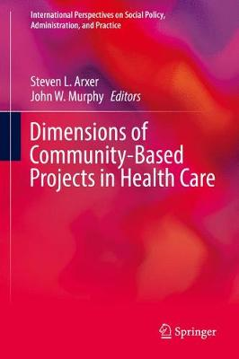 Dimensions of Community-Based Projects in Health Care - International Perspectives on Social Policy, Administration, and Practice (Hardback)