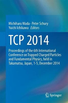 TCP 2014: Proceedings of the 6th International Conference on Trapped Charged Particles and Fundamental Physics, held in Takamatsu, Japan, 1-5, December 2014 (Hardback)