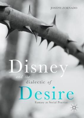 Disney and the Dialectic of Desire: Fantasy as Social Practice (Hardback)