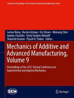 Mechanics of Additive and Advanced Manufacturing, Volume 9: Proceedings of the 2017 Annual Conference on Experimental and Applied Mechanics - Conference Proceedings of the Society for Experimental Mechanics Series (Hardback)