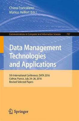 Data Management Technologies and Applications: 5th International Conference, DATA 2016, Colmar, France, July 24-26, 2016, Revised Selected Papers - Communications in Computer and Information Science 737 (Paperback)