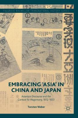Embracing 'Asia' in China and Japan: Asianism Discourse and the Contest for Hegemony, 1912-1933 - Palgrave Macmillan Transnational History Series (Hardback)
