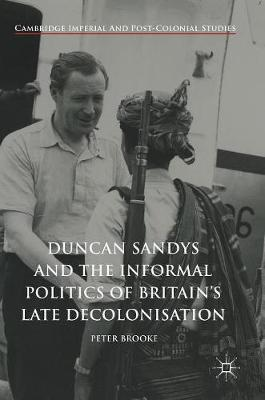 Duncan Sandys and the Informal Politics of Britain's Late Decolonisation - Cambridge Imperial and Post-Colonial Studies Series (Hardback)