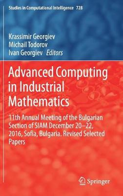Advanced Computing in Industrial Mathematics: 11th Annual Meeting of the Bulgarian Section of SIAM December 20-22, 2016, Sofia, Bulgaria. Revised Selected Papers - Studies in Computational Intelligence 728 (Hardback)