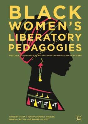 Black Women's Liberatory Pedagogies: Resistance, Transformation, and Healing Within and Beyond the Academy (Hardback)