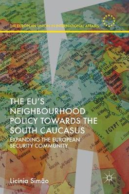 The EU's Neighbourhood Policy towards the South Caucasus: Expanding the European Security Community - The European Union in International Affairs (Hardback)