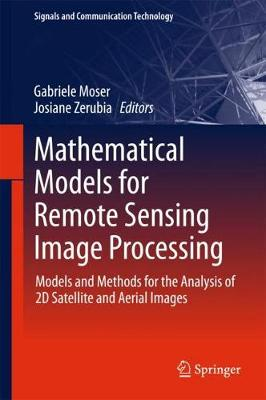 Mathematical Models for Remote Sensing Image Processing: Models and Methods for the Analysis of 2D Satellite and Aerial Images - Signals and Communication Technology (Hardback)