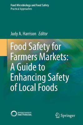 Food Safety for Farmers Markets: A Guide to Enhancing Safety of Local Foods - Food Microbiology and Food Safety (Hardback)