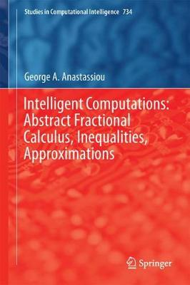 Intelligent Computations: Abstract Fractional Calculus, Inequalities, Approximations - Studies in Computational Intelligence 734 (Hardback)