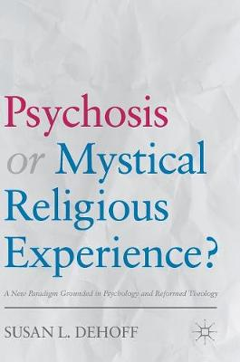 Psychosis or Mystical Religious Experience?: A New Paradigm Grounded in Psychology and Reformed Theology (Hardback)