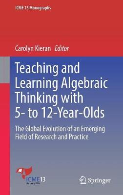 Teaching and Learning Algebraic Thinking with 5- to 12-Year-Olds: The Global Evolution of an Emerging Field of Research and Practice - ICME-13 Monographs (Hardback)
