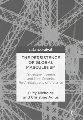 The Persistence of Global Masculinism: Discourse, Gender and Neo-Colonial Re-Articulations of Violence (Hardback)