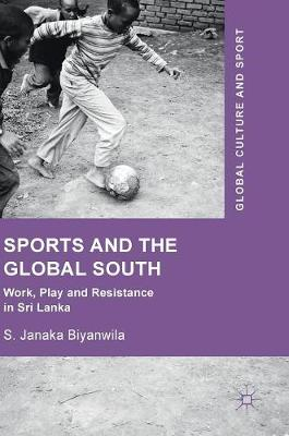 Sports and The Global South: Work, Play and Resistance In Sri Lanka - Global Culture and Sport Series (Hardback)
