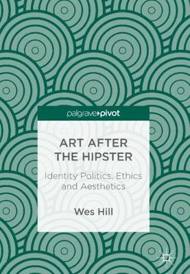 Art after the Hipster: Identity Politics, Ethics and Aesthetics (Hardback)