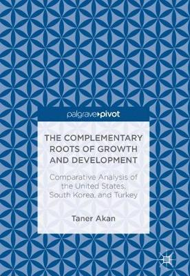 The Complementary Roots of Growth and Development: Comparative Analysis of the United States, South Korea, and Turkey (Hardback)