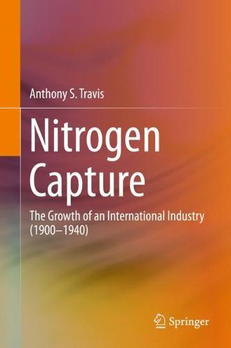 Nitrogen Capture: The Growth of an International Industry (1900-1940) (Hardback)