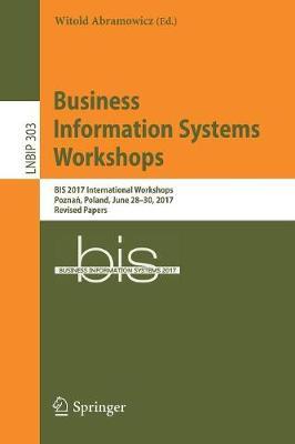 Business Information Systems Workshops: BIS 2017 International Workshops, Poznan, Poland, June 28-30, 2017, Revised Papers - Lecture Notes in Business Information Processing 303 (Paperback)