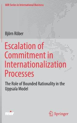 Escalation of Commitment in Internationalization Processes: The Role of Bounded Rationality in the Uppsala Model - MIR Series in International Business (Hardback)