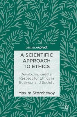 A Scientific Approach to Ethics: Developing Greater Respect for Ethics in Business and Society (Hardback)